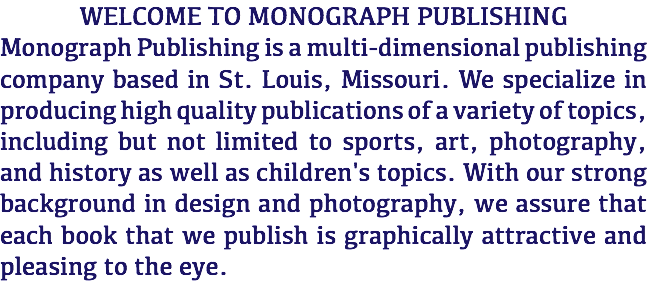 WELCOME TO MONOGRAPH PUBLISHING Monograph Publishing is a multi-dimensional publishing company based in St. Louis, Missouri. We specialize in producing high quality publications of a variety of topics, including but not limited to sports, art, photography, and history as well as children's topics. With our strong background in design and photography, we assure that each book that we publish is graphically attractive and pleasing to the eye.